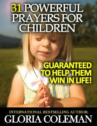 31 Powerful Prayers For Children - Guaranteed To Help Them Win In Life!  by  Gloria Coleman