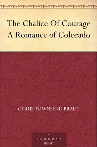 The Chalice Of Courage A Romance of Colorado  by  Cyrus Townsend Brady