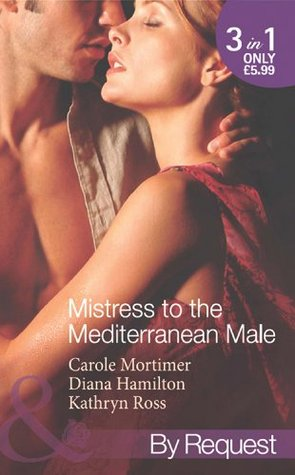 Mistress to the Mediterranean Male: The Mediterranean Millionaires Reluctant Mistress / The Mediterranean Billionaires Secret Baby / Mediterranean Boss, Convenient Mistress  by  Carole Mortimer
