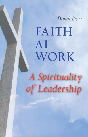 Faith at Work: A Spirituality of Leadership  by  Donal Dorr