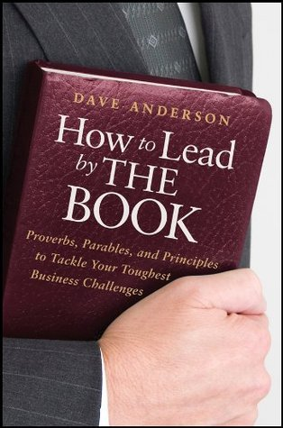 How to Lead The Book: Proverbs, Parables, and Principles to Tackle Your Toughest Business Challenges by Dave Anderson