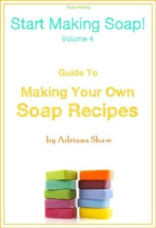 Soap Making: Guide to Making Your Own Soap Recipes  by  Adriana Shaw