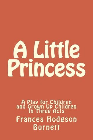 A Little Princess - A Play for Children and Grown Up Children In Three Acts Frances Hodgson Burnett