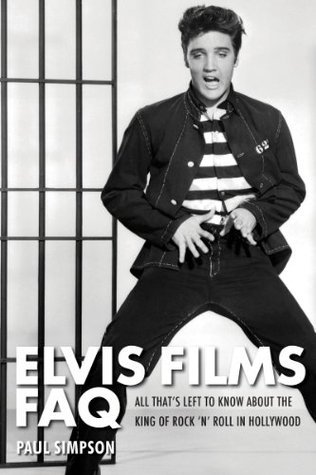 Elvis Films FAQ: All Thats Left to Know About the King of Rock n Roll in Hollywood (Faq Series)  by  Paul Simpson