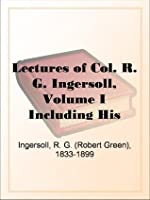 Lectures of Col. R. G. Ingersoll, Volume I Including His Answers to the Clergy,His Oration at His Brother's Grave, Etc., Etc.