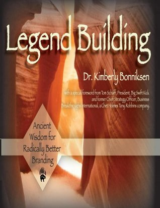 Legend Building: Ancient Wisdom for Radically Better Branding Kimberly Bonniksen