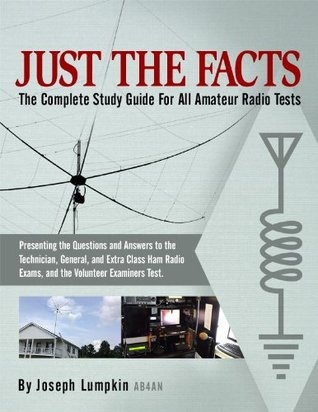 JUST THE FACTS: The Complete Study Guide For All Amateur Radio Tests: Presenting the Questions and Answers to the Technician, General, and Extra Class Ham Radio Exams, and the Volunteer Examiners Test Joseph B. Lumpkin