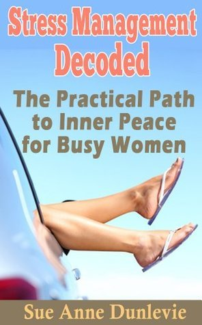 Stress Management Decoded: The Practical Path to Inner Peace for Busy Women  by  Sue Anne Dunlevie