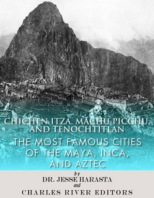 Chichen Itza, Machu Picchu, and Tenochtitlan: The Most Famous Cities of the Maya, Inca, and Aztec Charles River Editors