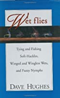 Wet Flies: Tying and Fishing Soft-Hackles, Winged and Wingless Wets, and Fuzzy Nymphs
