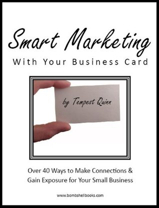 Smart Marketing With Your Business Card: Over 40 Ways to Make Connections & Gain Exposure for Your Small Business  by  Tempest Quinn