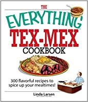 The Everything Tex-Mex Cookbook: 300 Flavorful Recipes to Spice Up Your Mealtimes! (Everything®)