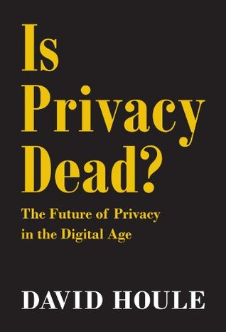 Is Privacy Dead?: The Future of Privacy in the Digital Age  by  David Houle