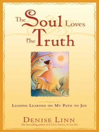 The Soul Loves the Truth: Lessons Learned on the Path to Joy  by  Denise Linn