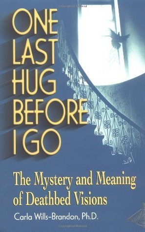 One Last Hug Before I Go: The Mystery and Meaning of Deathbed Visions Wills-Brandon M.A., Carla