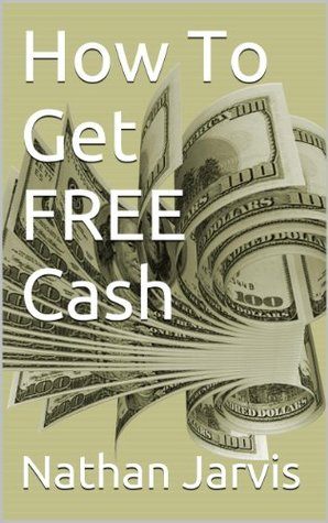 How To Get FREE Cash  by  Nathan Jarvis