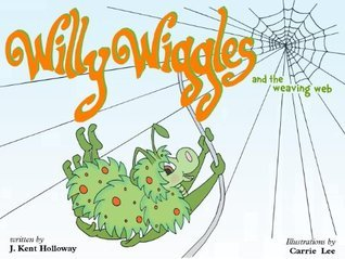 Willie Wiggles and the Weaving Web  by  J. Kent Holloway