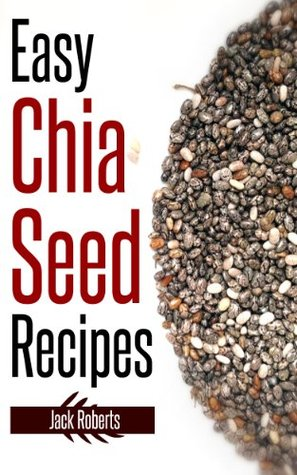 Easy Chia Seed Recipes: Fast & East Cooking For A Healthy, Natural Diet Jack Roberts
