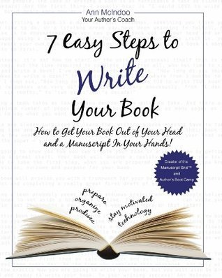 7 Easy Steps to Write Your Book: How to Get Your Book Out of Your Head and a Manuscript In Your Hands! Ann Mcindoo