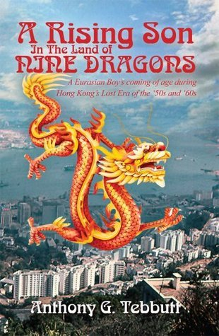 A Rising Son In The Land of Nine Dragons:  A Eurasian Boys coming of age during Hong Kongs Lost Era of the 50s and 60s Anthony Tebbutt
