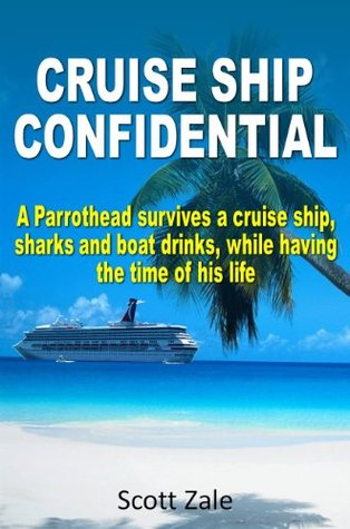 CRUISE SHIP CONFIDENTIAL: A Parrothead Survives a Cruise Ship, Sharks and Boat Drinks, While Having The Time Of His Life. Scott Zale
