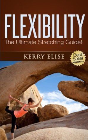 Flexibility: The Ultimate Stretching Guide  by  Kerry Elise