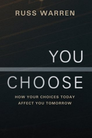 You Choose : How Your Choices Today Affect You Tomorrow Russ Warren