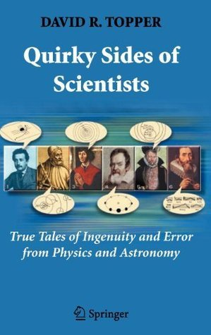 Quirky Sides of Scientists: True Tales of Ingenuity and Error from Physics and Astronomy  by  David R. Topper