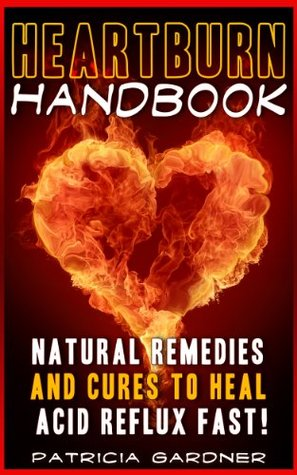Heartburn Cures Handbook: Easy & Fast Acid Reflux Relief Using Natural Remedies and Treatments  by  Patricia Gardner