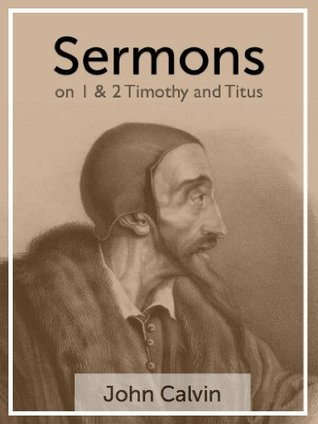 Sermons on 1 & 2 Timothy and Titus  by  John Calvin