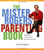 Mister Rogers' Parenting Book: Helping To Understand Your Young Child