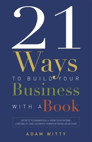 21 Ways To Build Your Business With A Book: Secrets To Dramatically Grow Your Income, Credibility, and Celebrity-Power By Being An Author  by  Adam Witty