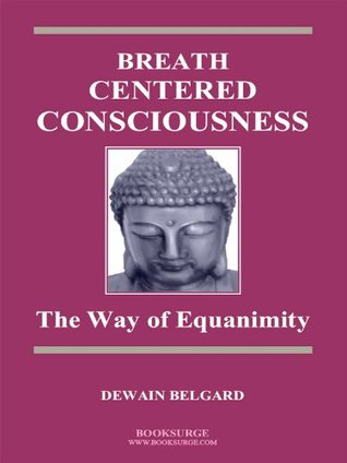 Breath-Centered Consciousness: The Way of Equanimity  by  Dewain Belgard