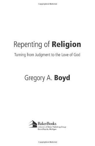 Repenting of Religion: Turning from Judgment to the Love of God  by  Gregory A. Boyd
