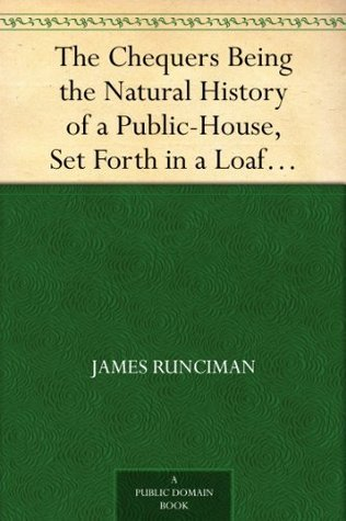 The Chequers Being the Natural History of a Public-House, Set Forth in a Loafers Diary  by  James Runciman