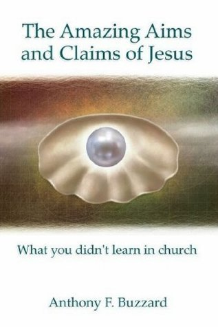 The Amazing Aims and Claims of Jesus: What You Didnt Learn in Church  by  Anthony Buzzard