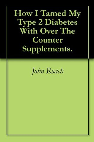 How I Tamed My Type 2 Diabetes With Over The Counter Supplements. John  Roach