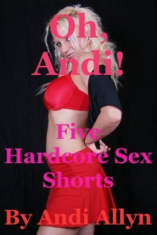 Oh, Andi! Five Hardcore Sex Shorts Andi Allyn