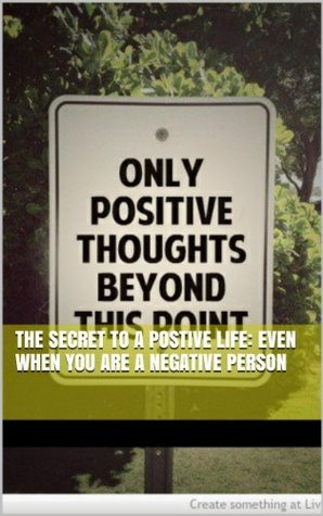 The Secret to a Postive Life: Even When You are a Negative Person Shelly Wyatt
