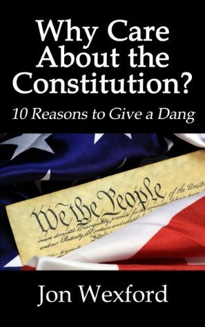 Why Care About the Constitution? 10 Reasons to Give a Dang Jon Wexford