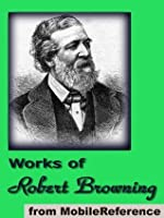 Works of Robert Browning (70+ works). Incld. Dramatic Lyrics, Dramatic Romances and Lyrics, Men and Women, Christmas Eve & other poems & letters (Mobi Collected Works)
