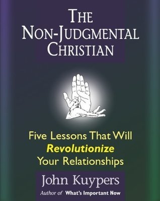 The Non-Judgmental Christian:  Five Lessons that will Revolutionize Your Relationships  by  John Kuypers