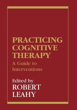 Practicing Cognitive Therapy: A Guide to Interventions  by  Robert L. Leahy
