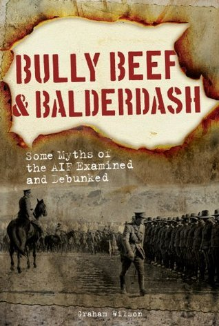 Bully Beef and Balderdash Some Myths of the AIF Examined and Debunked  by  Graham Wilson