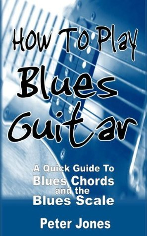 How to Play Blues Guitar: A Quick Guide to Blues Chords and the Blues Scale  by  Peter Jones