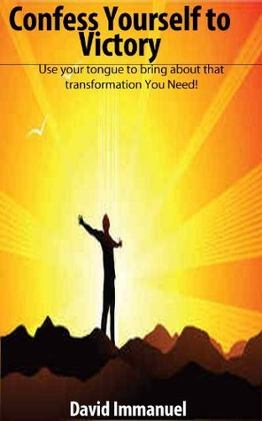 Confess Yourself to Victory: using your tongue to bring about that transformation you need!  by  David Immanuel