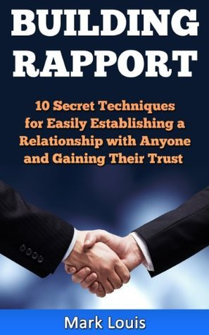 Building Rapport: 10 Secret Techniques for Easily Establishing a Relationship with Anyone and Gaining Their Trust Mark Louis