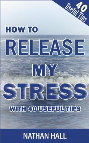 HOW TO RELEASE MY STRESS WITH 40 USEFUL TIPS  by  Nathan Hall