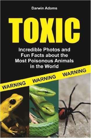 Toxic: Incredible Pictures and Fun Facts about the Most Poisonous Animals in the World Darwin Adams