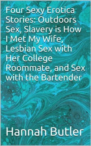 Four Sexy Erotica Stories: Outdoors Sex, Slavery is How I Met My Wife, Lesbian Sex with Her College Roommate, and Sex with the Bartender Hannah Butler